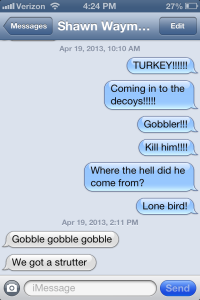 This is the very text string I sent to Shawn when I saw the boss gobbler coming his way.